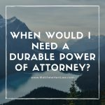 When Would I Need a Durable Power of Attorney?