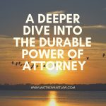 How do I give power? A deeper dive into the Durable Power of Attorney.