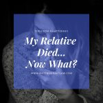 My Relative Died…Now What?